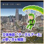 街の上を空飛ぶバーチャル体験ができる!立体地図「グーグルアース」の使い方を解説!